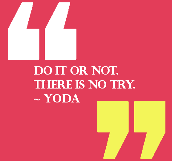 "pictured quote by Yoda ""Do it or not. There is not try."""