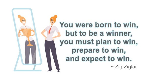 You were born to win, but to be a winner, you must plan to win, prepare to win, and expect to win. ~ Zig Ziglar quote