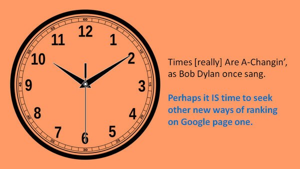 Times [really] are a-changin'. as Bob Dylan once sang. Perhaps it IS time to seek other new ways of ranking on Google page one