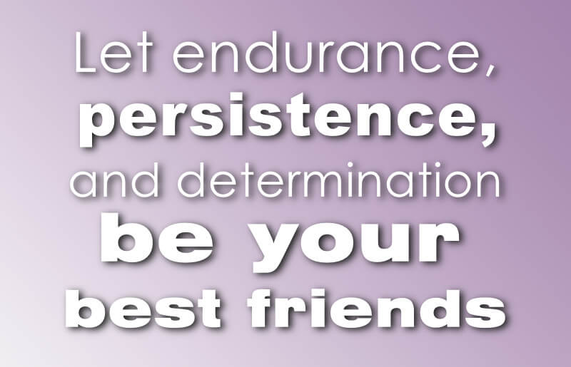 Let endurance, persistence and determination be your best friends