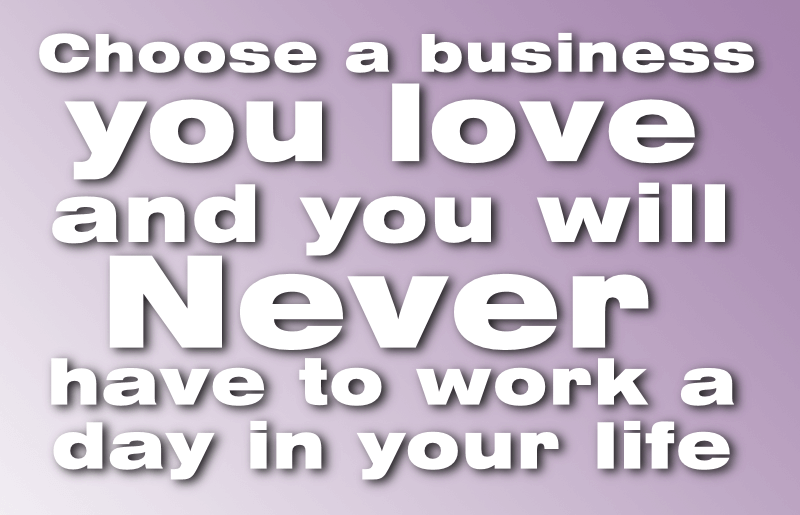 Choose a business you love and you never have to work a day in your life