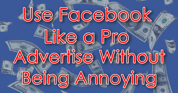 Use Facebooik Like a Pro Advertise Without Being Annoying